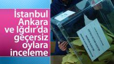 İstanbul, Ankara ve Iğdır'da geçersiz oylar incelenecek
